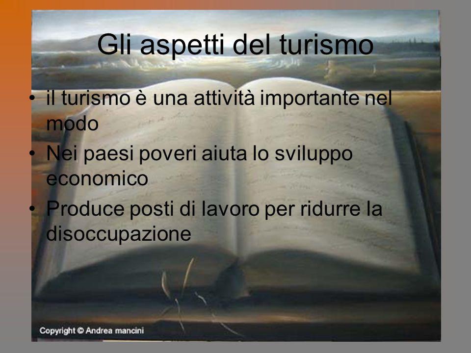 il turismo è una attività importante nel modo Nei paesi poveri aiuta lo sviluppo economico Produce posti di lavoro per ridurre la disoccupazione Gli a
