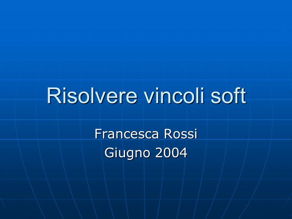 Risolvere vincoli soft Francesca Rossi Giugno 2004