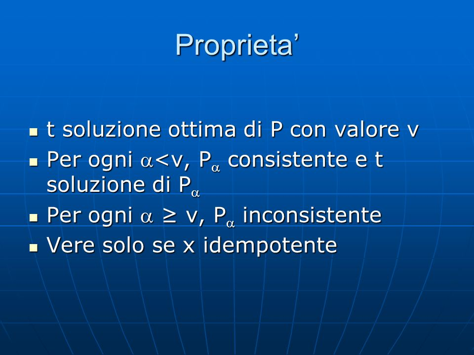 Metodo di soluzione Per trovare le soluzioni ottime di P: Per trovare le soluzioni ottime di P: Trovare il P consistente tale che per ogni > , P inconsistenteTrovare il P consistente tale che per ogni > , P inconsistente Le soluzioni di P sono le soluzioni ottime di P Le soluzioni di P sono le soluzioni ottime di P Basta controllare i P con  presente in P Basta controllare i P con  presente in P Ricerca binaria su questi   O(log(kd 2 )) chiamate ad un risolutore di vincoli classici Ricerca binaria su questi   O(log(kd 2 )) chiamate ad un risolutore di vincoli classici k= numero vincolik= numero vincoli d = grandezza dei dominid = grandezza dei domini