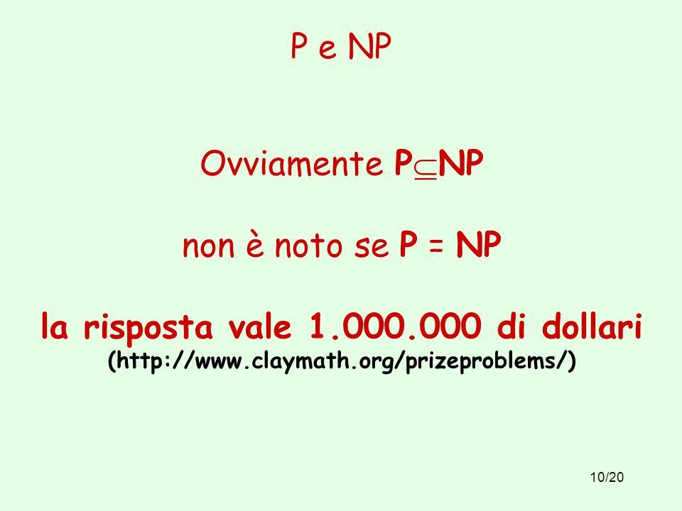 10/20 P e NP Ovviamente P  NP non è noto se P = NP la risposta vale 1.000.000 di dollari (http://www.claymath.org/prizeproblems/)