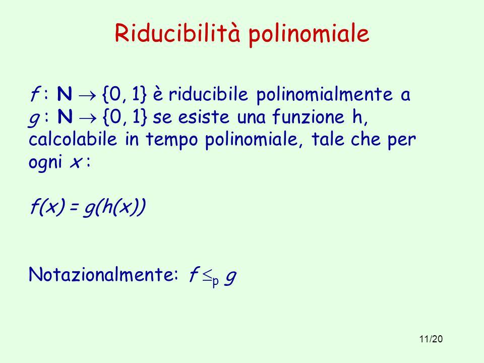 11/20 Riducibilità polinomiale f : N  {0, 1} è riducibile polinomialmente a g : N  {0, 1} se esiste una funzione h, calcolabile in tempo polinomiale, tale che per ogni x : f(x) = g(h(x)) Notazionalmente: f  p g