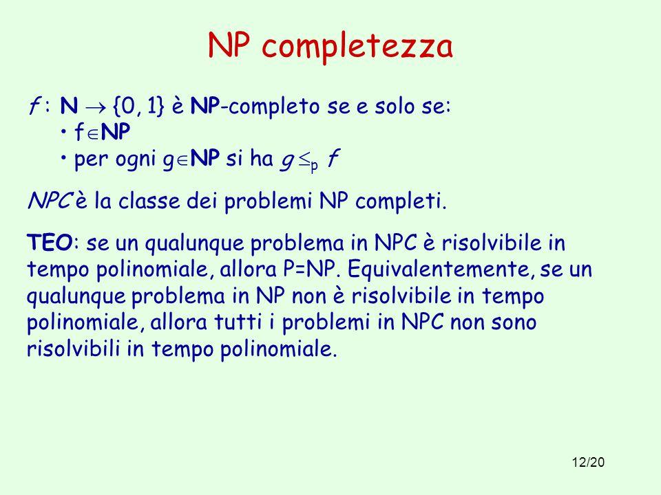 12/20 NP completezza f : N  {0, 1} è NP-completo se e solo se: f  NP per ogni g  NP si ha g  p f NPC è la classe dei problemi NP completi.