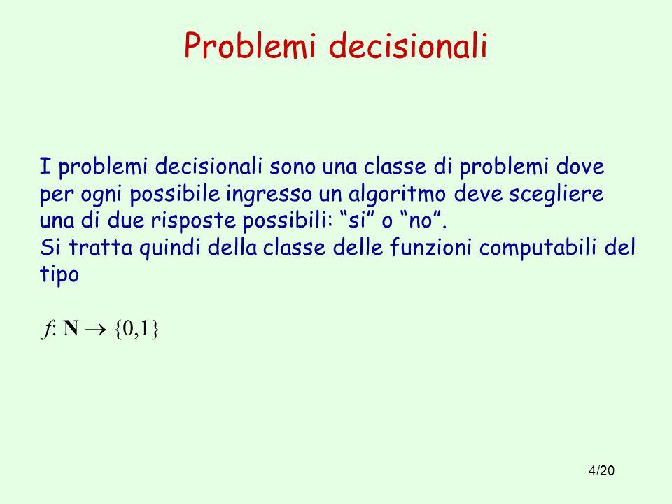 4/20 Problemi decisionali I problemi decisionali sono una classe di problemi dove per ogni possibile ingresso un algoritmo deve scegliere una di due risposte possibili: si o no .