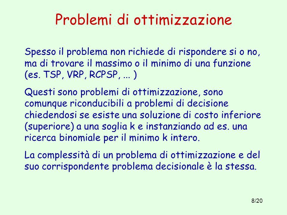 8/20 Problemi di ottimizzazione Spesso il problema non richiede di rispondere si o no, ma di trovare il massimo o il minimo di una funzione (es.