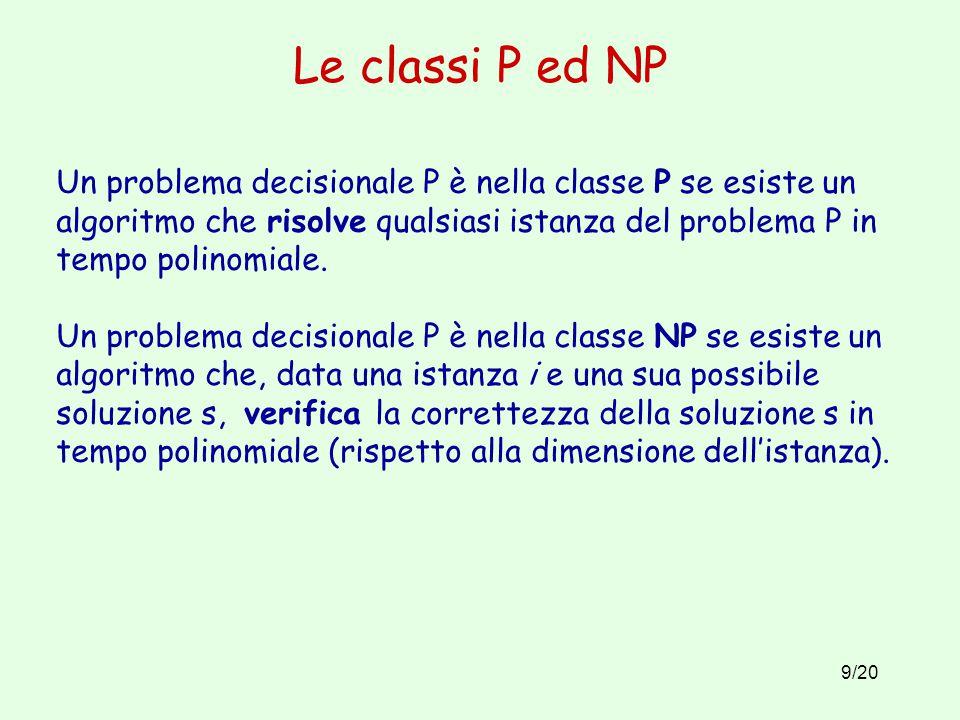 9/20 Le classi P ed NP Un problema decisionale P è nella classe P se esiste un algoritmo che risolve qualsiasi istanza del problema P in tempo polinomiale.
