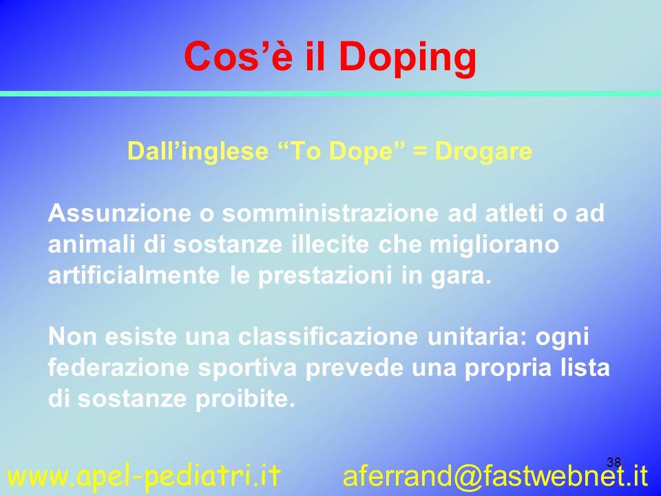 www.apel-pediatri.it aferrand@fastwebnet.it 38 Cos'è il Doping Dall'inglese To Dope = Drogare Assunzione o somministrazione ad atleti o ad animali di sostanze illecite che migliorano artificialmente le prestazioni in gara.