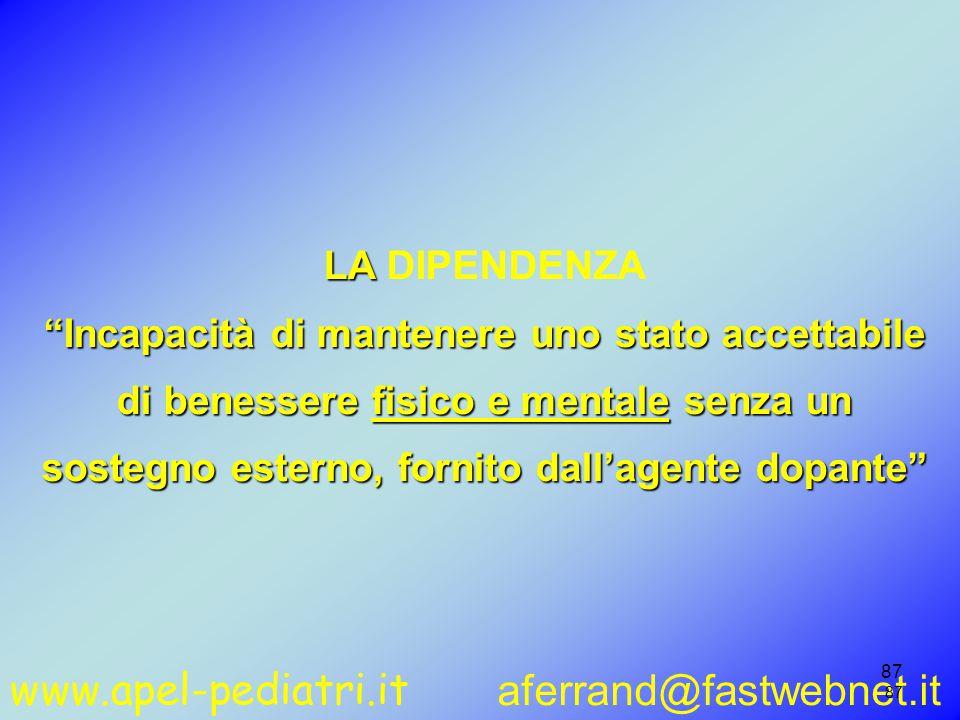 www.apel-pediatri.it aferrand@fastwebnet.it 87 LA LA DIPENDENZA Incapacità di mantenere uno stato accettabile di benessere fisico e mentale senza un sostegno esterno, fornito dall'agente dopante