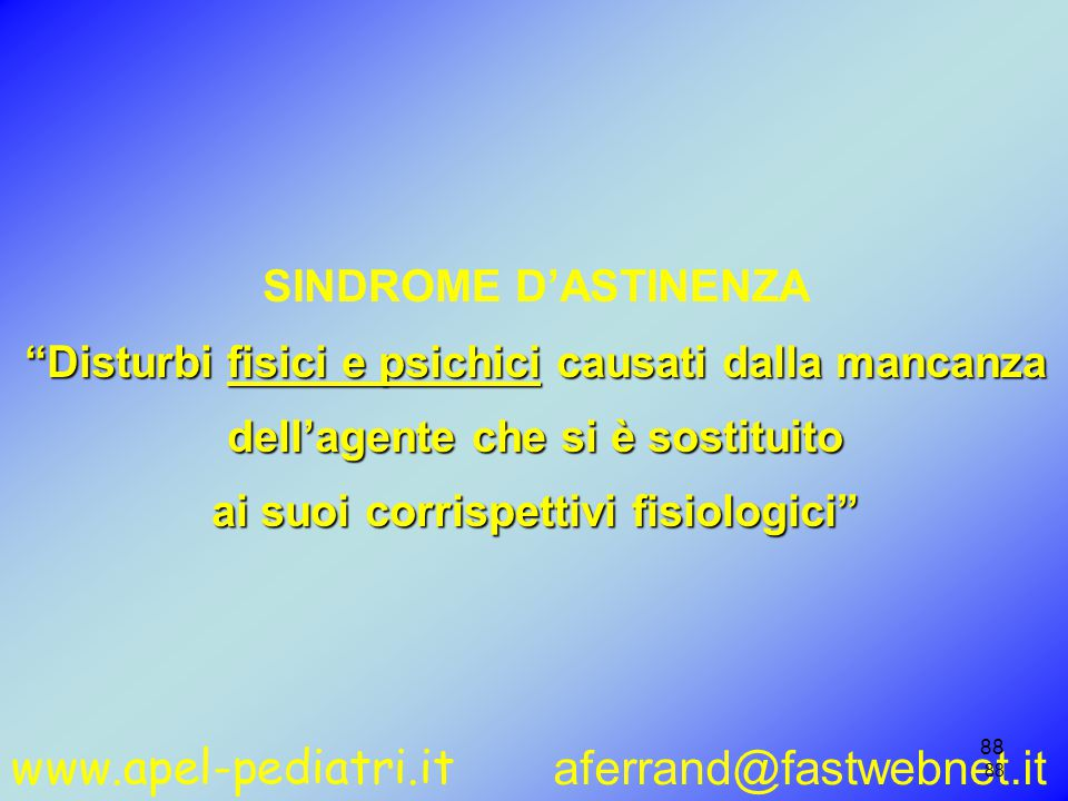 www.apel-pediatri.it aferrand@fastwebnet.it 88 SINDROME D'ASTINENZA Disturbi fisici e psichici causati dalla mancanza dell'agente che si è sostituito ai suoi corrispettivi fisiologici