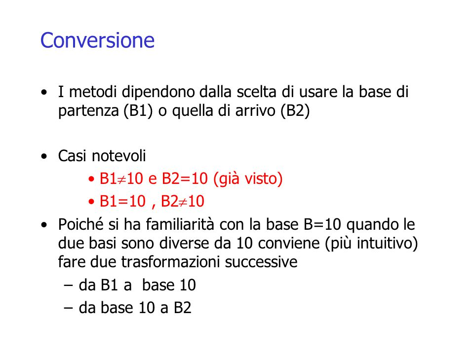 Conversione I metodi dipendono dalla scelta di usare la base di partenza (B1) o quella di arrivo (B2) Casi notevoli B1  10 e B2=10 (già visto) B1=10, B2  10 Poiché si ha familiarità con la base B=10 quando le due basi sono diverse da 10 conviene (più intuitivo) fare due trasformazioni successive –da B1 a base 10 –da base 10 a B2
