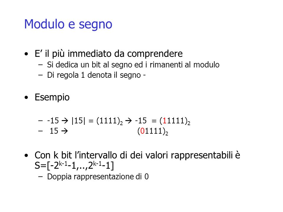 Modulo e segno E' il più immediato da comprendere –Si dedica un bit al segno ed i rimanenti al modulo –Di regola 1 denota il segno - Esempio –-15  |15| = (1111) 2  -15 = (11111) 2 – 15  (01111) 2 Con k bit l'intervallo di dei valori rappresentabili è S=[-2 k-1 -1,..,2 k-1 -1] –Doppia rappresentazione di 0