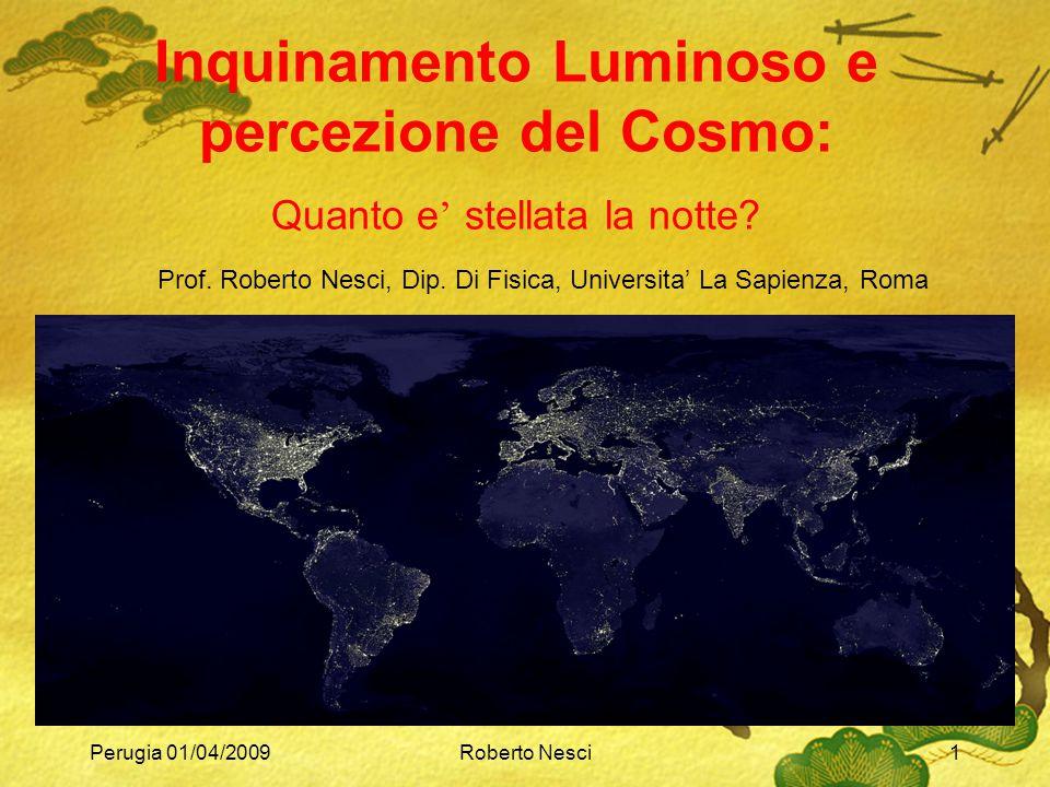 Perugia 01/04/2009Roberto Nesci1 Inquinamento Luminoso e percezione del Cosmo: Quanto e ' stellata la notte? Prof. Roberto Nesci, Dip. Di Fisica, Univ