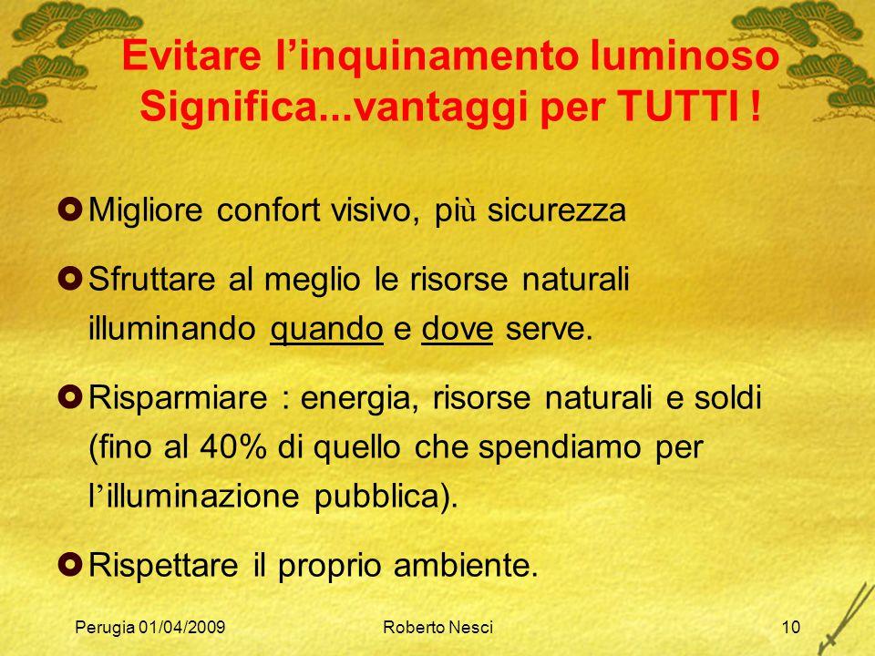 Perugia 01/04/2009Roberto Nesci10 Evitare l'inquinamento luminoso Significa...vantaggi per TUTTI !  Migliore confort visivo, pi ù sicurezza  Sfrutta