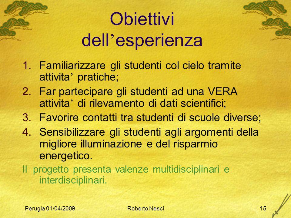 Perugia 01/04/2009Roberto Nesci15 Obiettivi dell ' esperienza 1.Familiarizzare gli studenti col cielo tramite attivita ' pratiche; 2.Far partecipare g