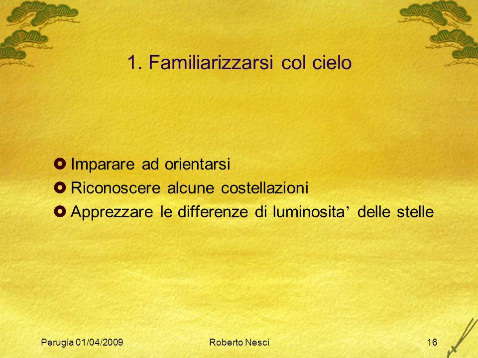 Perugia 01/04/2009Roberto Nesci16 1. Familiarizzarsi col cielo  Imparare ad orientarsi  Riconoscere alcune costellazioni  Apprezzare le differenze
