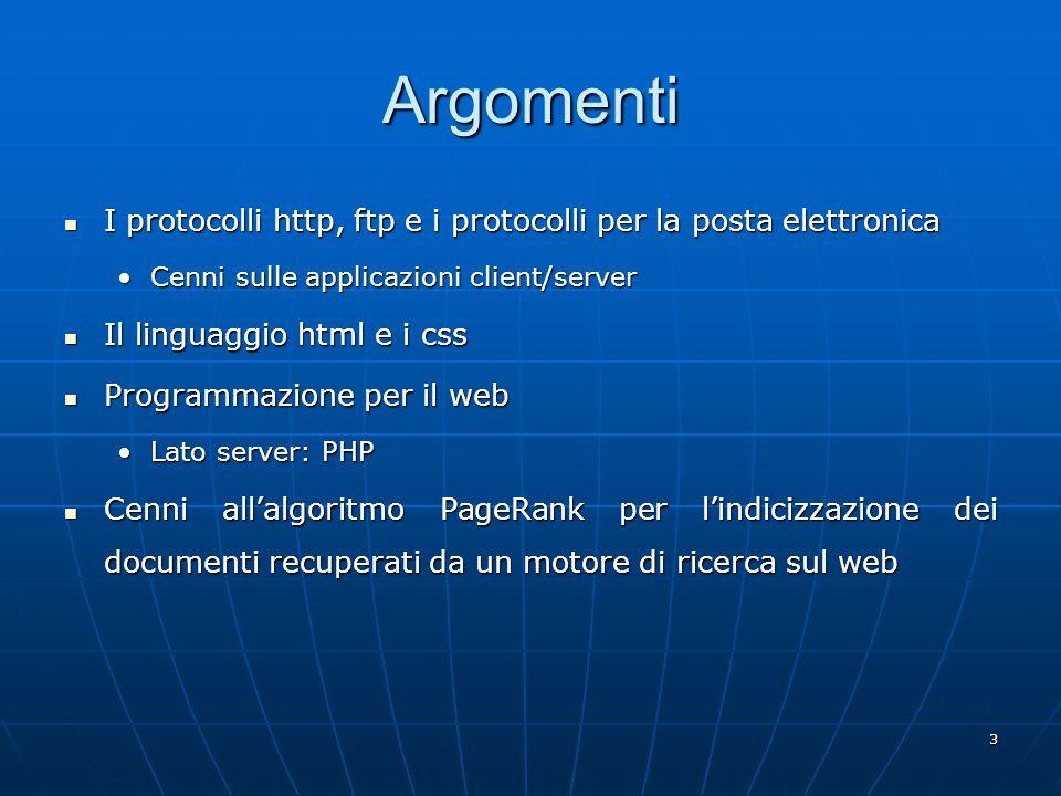 3 Argomenti I protocolli http, ftp e i protocolli per la posta elettronica I protocolli http, ftp e i protocolli per la posta elettronica Cenni sulle applicazioni client/serverCenni sulle applicazioni client/server Il linguaggio html e i css Il linguaggio html e i css Programmazione per il web Programmazione per il web Lato server: PHPLato server: PHP Cenni all'algoritmo PageRank per l'indicizzazione dei documenti recuperati da un motore di ricerca sul web Cenni all'algoritmo PageRank per l'indicizzazione dei documenti recuperati da un motore di ricerca sul web