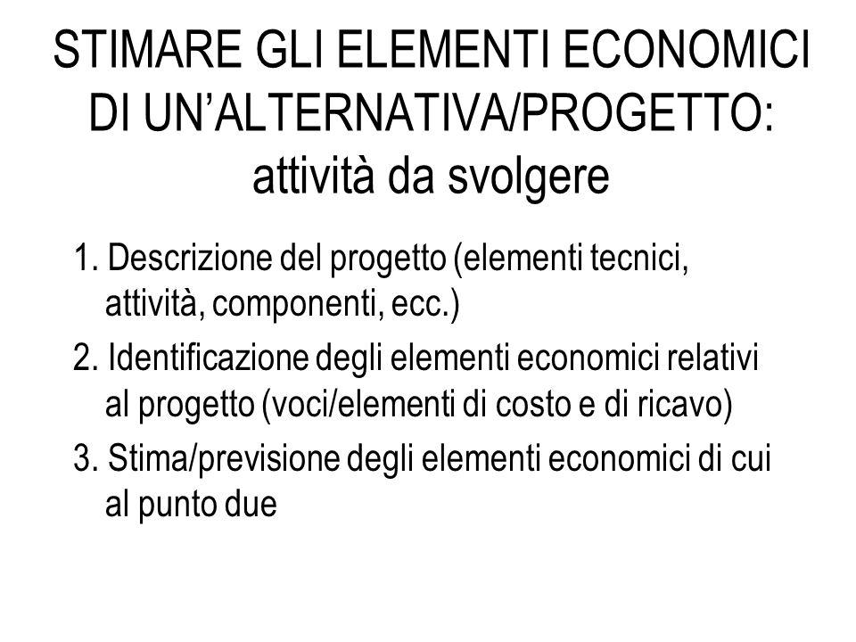 STIMARE GLI ELEMENTI ECONOMICI DI UN'ALTERNATIVA/PROGETTO: attività da svolgere 1. Descrizione del progetto (elementi tecnici, attività, componenti, e