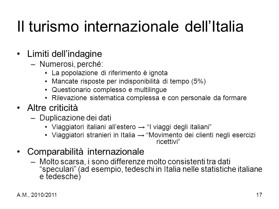 A.M., 2010/201117 Il turismo internazionale dell'Italia Limiti dell'indagine –Numerosi, perché: La popolazione di riferimento è ignota Mancate rispost