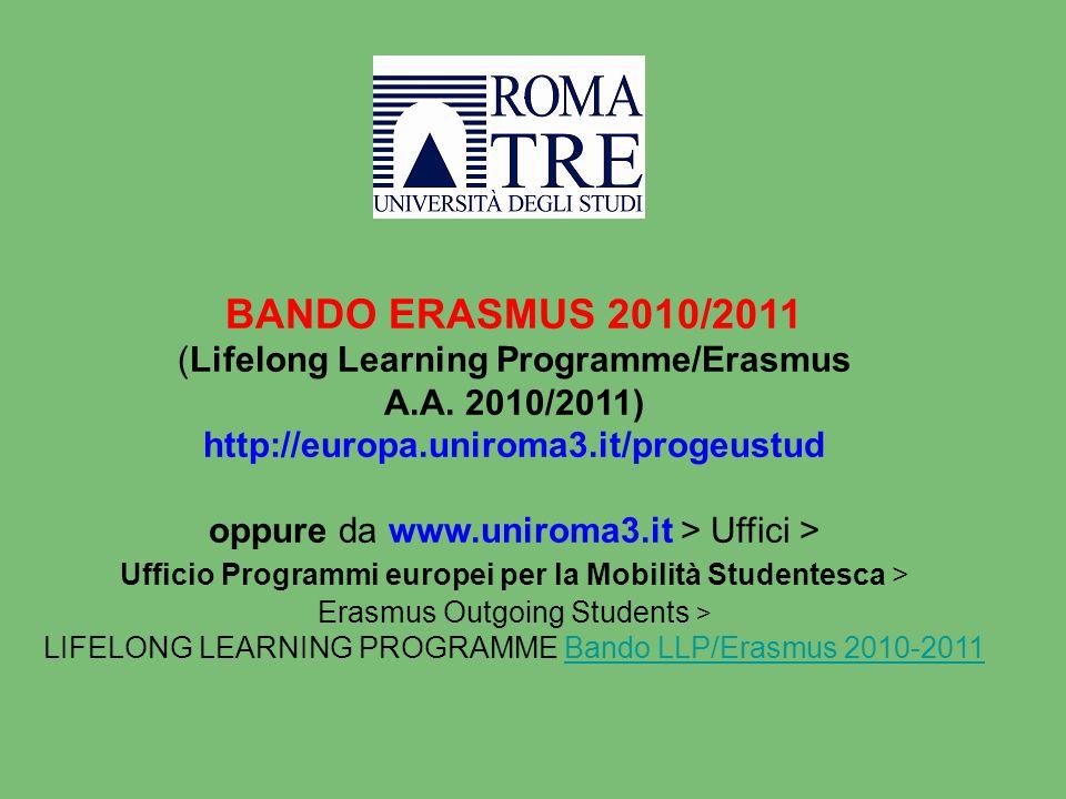 BANDO ERASMUS 2010/2011 (Lifelong Learning Programme/Erasmus A.A. 2010/2011) http://europa.uniroma3.it/progeustud oppure da www.uniroma3.it > Uffici >
