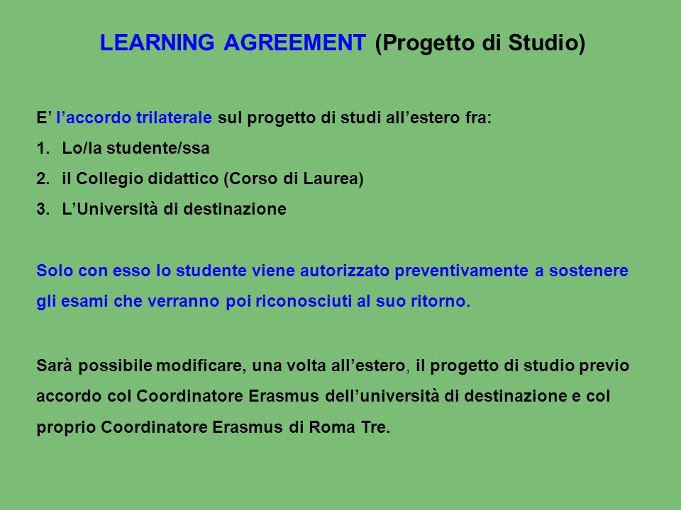 LEARNING AGREEMENT (Progetto di Studio) E' l'accordo trilaterale sul progetto di studi all'estero fra: 1.Lo/la studente/ssa 2.il Collegio didattico (C