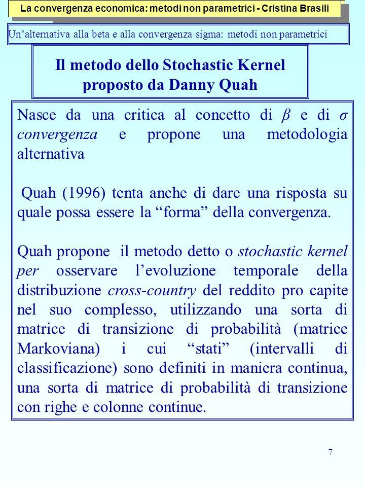 7 Il metodo dello Stochastic Kernel proposto da Danny Quah Nasce da una critica al concetto di β e di σ convergenza e propone una metodologia alternativa Quah (1996) tenta anche di dare una risposta su quale possa essere la forma della convergenza.