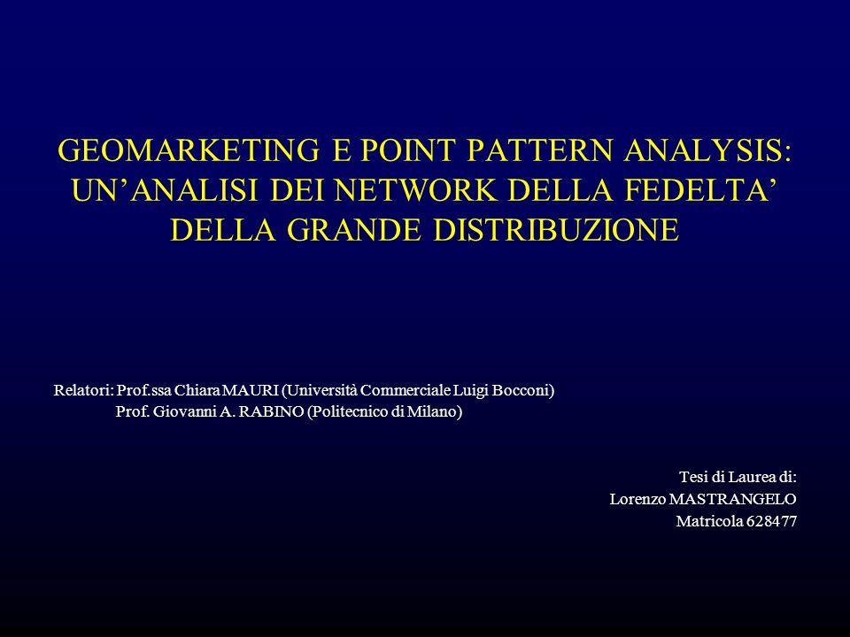 GEOMARKETING E POINT PATTERN ANALYSIS: UN'ANALISI DEI NETWORK DELLA FEDELTA' DELLA GRANDE DISTRIBUZIONE Relatori: Prof.ssa Chiara MAURI (Università Co