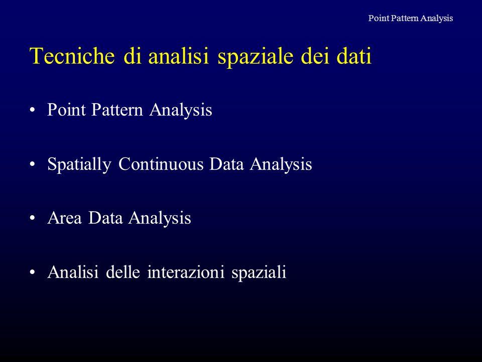 Tecniche di analisi spaziale dei dati Point Pattern Analysis Spatially Continuous Data Analysis Area Data Analysis Analisi delle interazioni spaziali