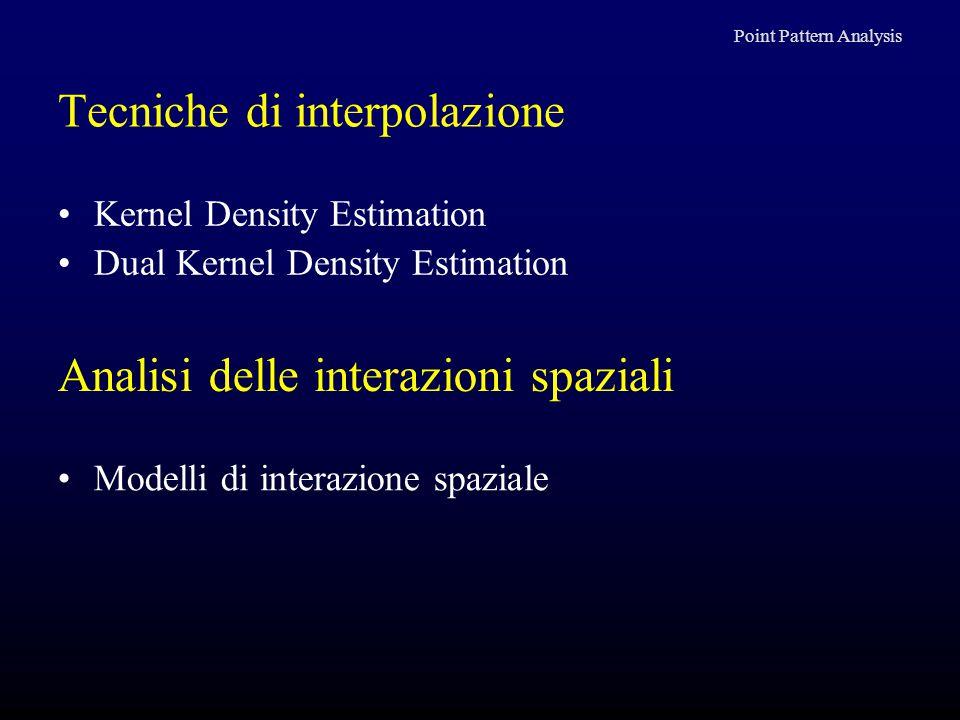 Tecniche di interpolazione Kernel Density Estimation Dual Kernel Density Estimation Point Pattern Analysis Analisi delle interazioni spaziali Modelli