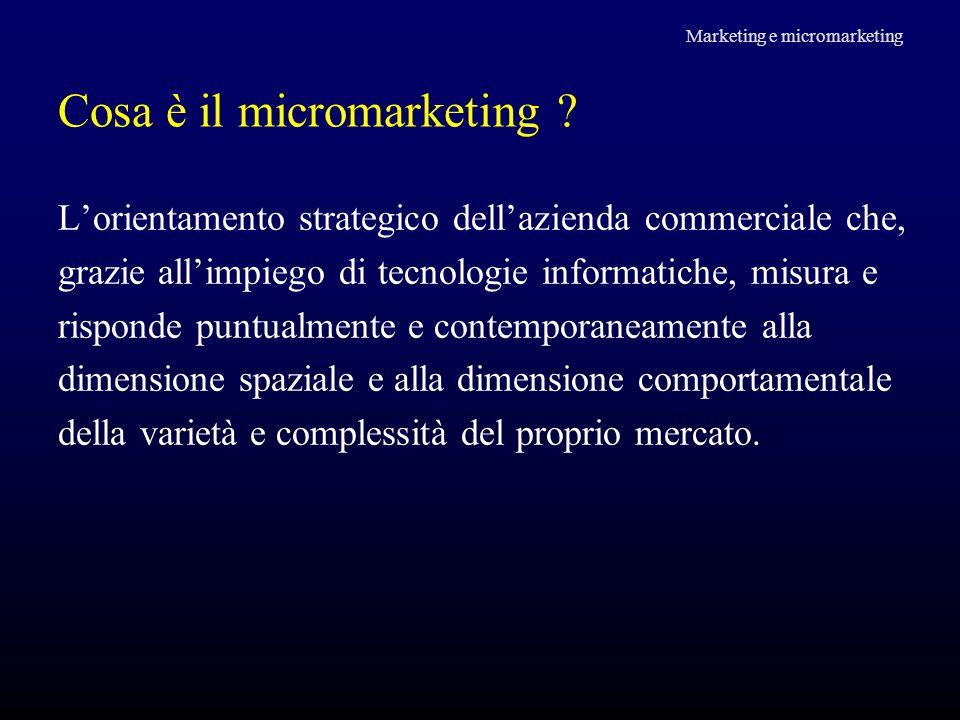 Cosa è il micromarketing ? L'orientamento strategico dell'azienda commerciale che, grazie all'impiego di tecnologie informatiche, misura e risponde pu