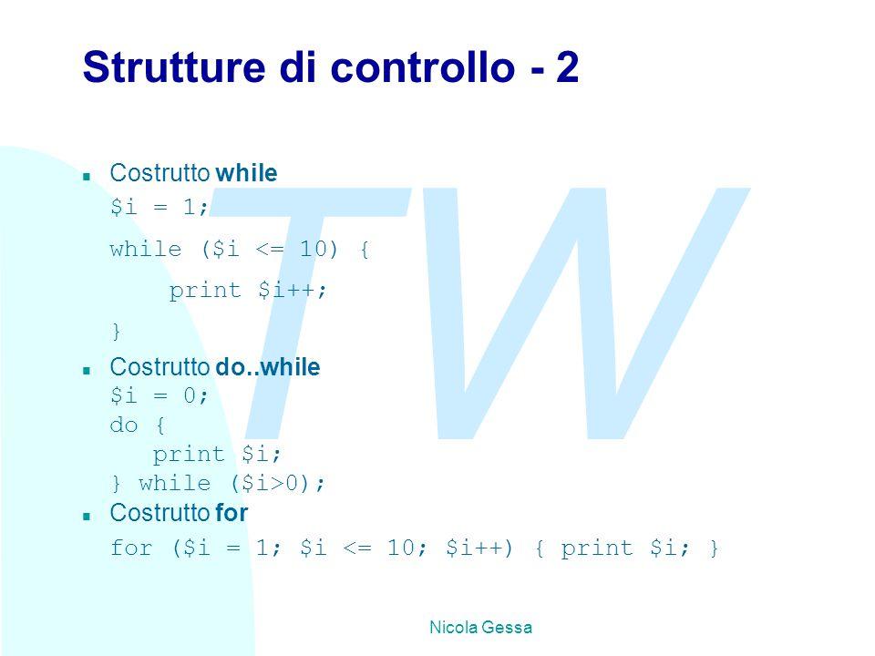 TW Nicola Gessa Strutture di controllo - 2 n Costrutto while $i = 1; while ($i <= 10) { print $i++; } n Costrutto do..while $i = 0; do { print $i; } while ($i>0); n Costrutto for for ($i = 1; $i <= 10; $i++) { print $i; }