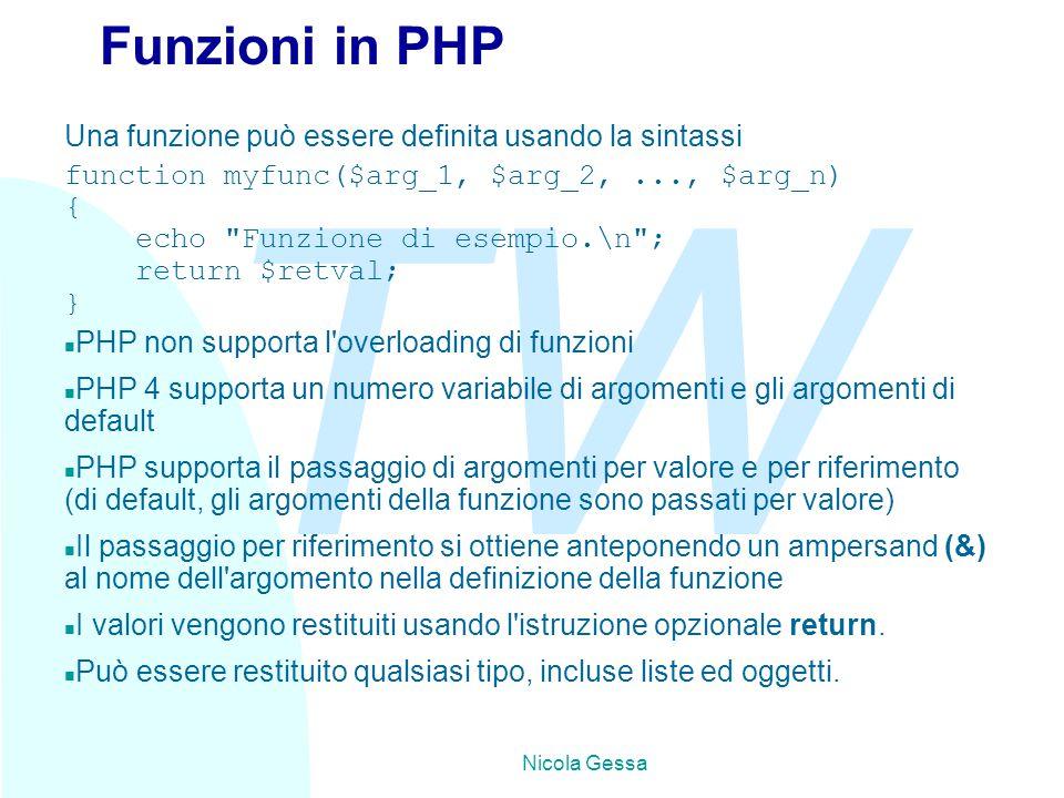 TW Nicola Gessa Funzioni in PHP Una funzione può essere definita usando la sintassi function myfunc($arg_1, $arg_2,..., $arg_n) { echo Funzione di esempio.\n ; return $retval; } n PHP non supporta l overloading di funzioni n PHP 4 supporta un numero variabile di argomenti e gli argomenti di default n PHP supporta il passaggio di argomenti per valore e per riferimento (di default, gli argomenti della funzione sono passati per valore) n Il passaggio per riferimento si ottiene anteponendo un ampersand (&) al nome dell argomento nella definizione della funzione n I valori vengono restituiti usando l istruzione opzionale return.