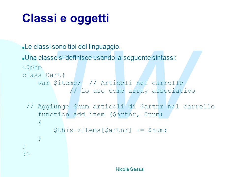 TW Nicola Gessa Classi e oggetti n Le classi sono tipi del linguaggio. n Una classe si definisce usando la seguente sintassi: <?php class Cart{ var $i