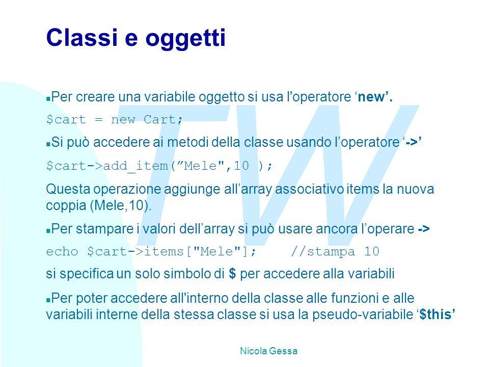 TW Nicola Gessa Classi e oggetti n Per creare una variabile oggetto si usa l'operatore 'new'. $cart = new Cart; Si può accedere ai metodi della classe