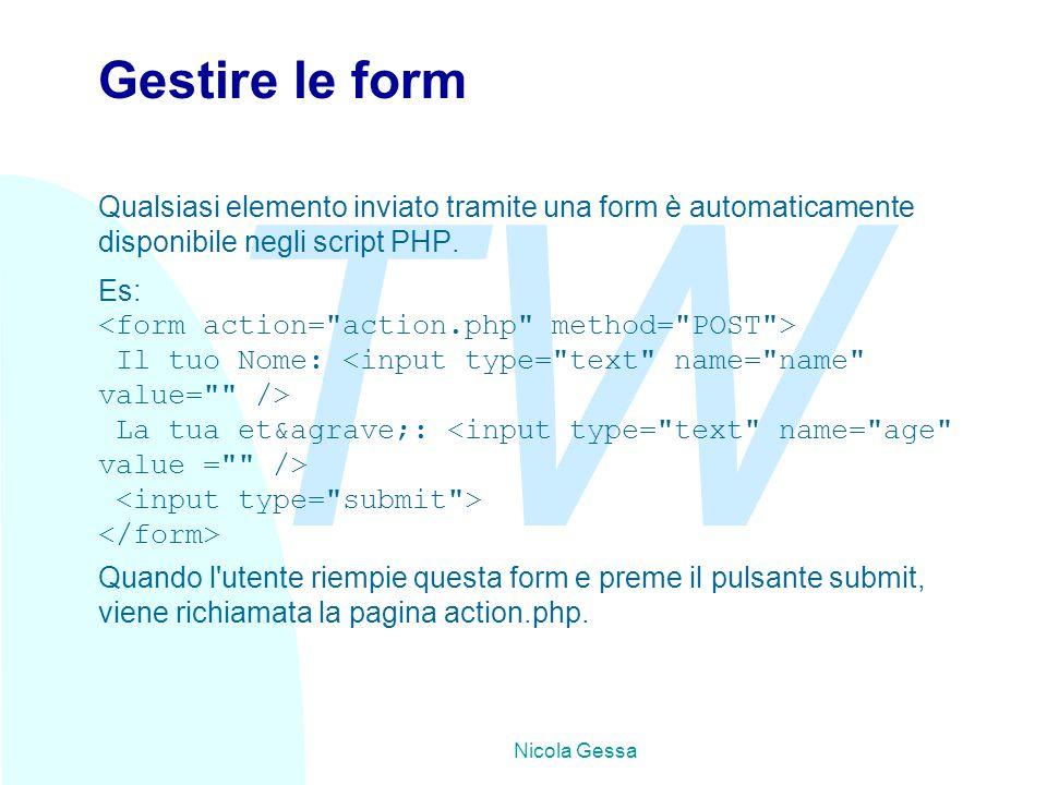 TW Nicola Gessa Gestire le form Qualsiasi elemento inviato tramite una form è automaticamente disponibile negli script PHP. Es: Il tuo Nome: La tua et