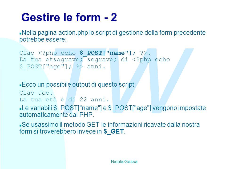 TW Nicola Gessa Gestire le form - 2 n Nella pagina action.php lo script di gestione della form precedente potrebbe essere: Ciao. La tua età &eg