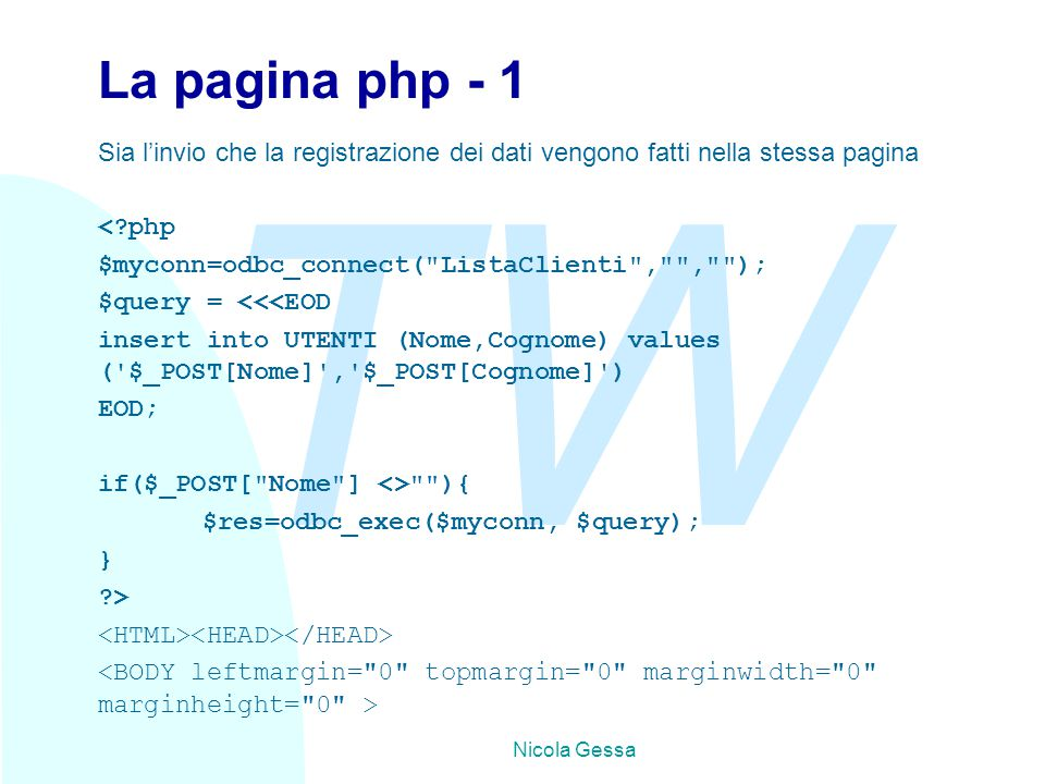 TW Nicola Gessa La pagina php - 1 Sia l'invio che la registrazione dei dati vengono fatti nella stessa pagina < php $myconn=odbc_connect( ListaClienti , , ); $query = <<<EOD insert into UTENTI (Nome,Cognome) values ( $_POST[Nome] , $_POST[Cognome] ) EOD; if($_POST[ Nome ] <> ){ $res=odbc_exec($myconn, $query); } >