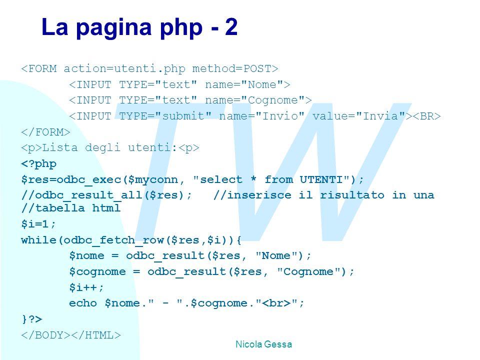 TW Nicola Gessa La pagina php - 2 Lista degli utenti: < php $res=odbc_exec($myconn, select * from UTENTI ); //odbc_result_all($res);//inserisce il risultato in una //tabella html $i=1; while(odbc_fetch_row($res,$i)){ $nome = odbc_result($res, Nome ); $cognome = odbc_result($res, Cognome ); $i++; echo $nome. - .$cognome. ; } >