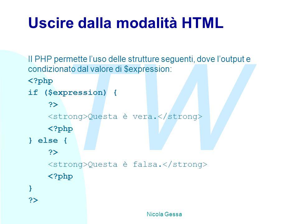 TW Nicola Gessa Uscire dalla modalità HTML Il PHP permette l'uso delle strutture seguenti, dove l'output e condizionato dal valore di $expression: < php if ($expression) { > Questa è vera.