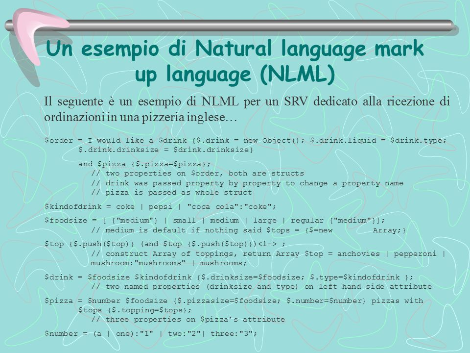 Un esempio di Natural language mark up language (NLML) $order = I would like a $drink {$.drink = new Object(); $.drink.liquid = $drink.type; $.drink.drinksize = $drink.drinksize} and $pizza {$.pizza=$pizza}; // two properties on $order, both are structs // drink was passed property by property to change a property name // pizza is passed as whole struct $kindofdrink = coke | pepsi | coca cola : coke ; $foodsize = [ { medium } | small | medium | large | regular { medium }]; // medium is default if nothing said $tops = {$=new Array;} $top {$.push($top)} (and $top {$.push($top)}) ; // construct Array of toppings, return Array $top = anchovies | pepperoni | mushroom: mushrooms | mushrooms; $drink = $foodsize $kindofdrink {$.drinksize=$foodsize; $.type=$kindofdrink }; // two named properties (drinksize and type) on left hand side attribute $pizza = $number $foodsize {$.pizzasize=$foodsize; $.number=$number} pizzas with $tops {$.topping=$tops}; // three properties on $pizza's attribute $number = (a | one): 1 | two: 2 | three: 3 ; Il seguente è un esempio di NLML per un SRV dedicato alla ricezione di ordinazioni in una pizzeria inglese…