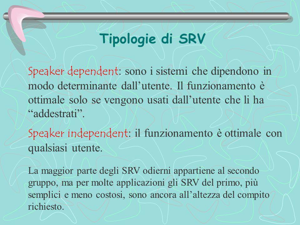 Tipologie di SRV Speaker dependent : sono i sistemi che dipendono in modo determinante dall'utente. Il funzionamento è ottimale solo se vengono usati