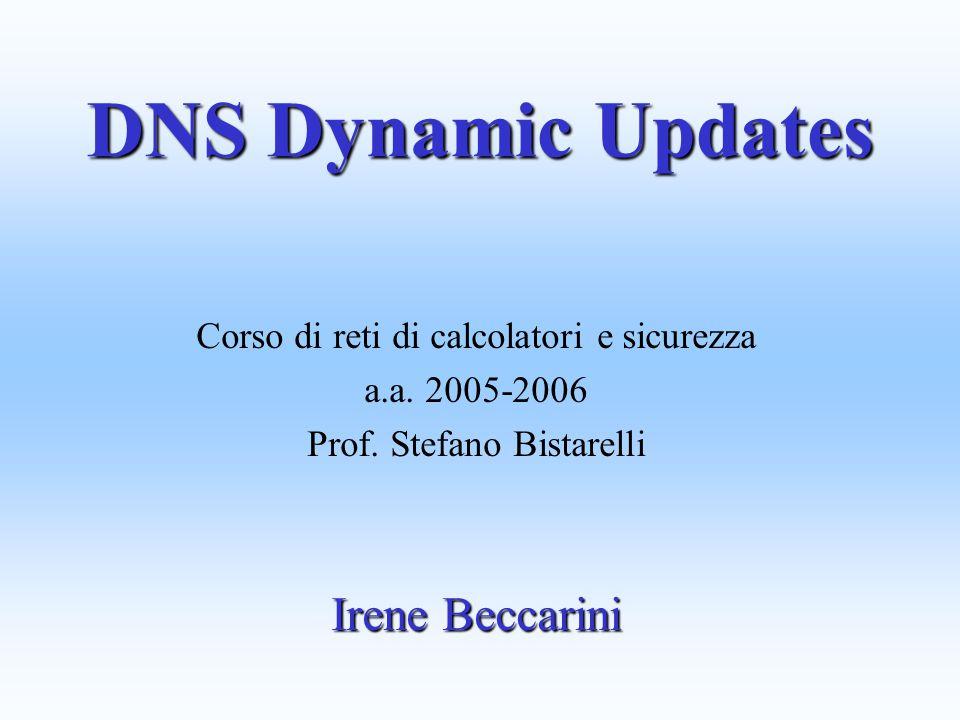 DNS Dynamic Updates Corso di reti di calcolatori e sicurezza a.a. 2005-2006 Prof. Stefano Bistarelli Irene Beccarini