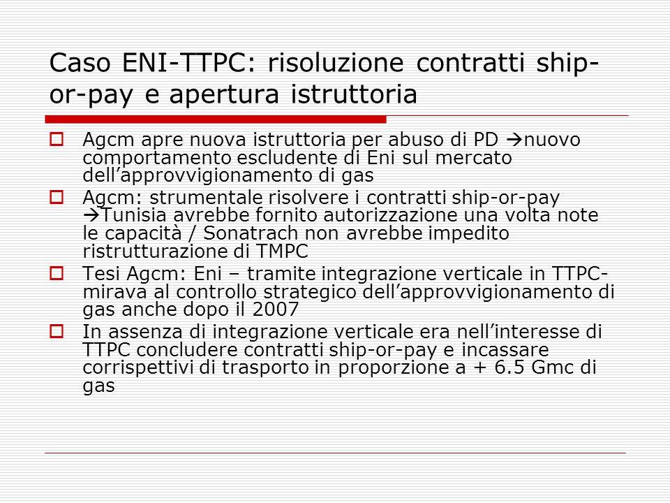 Caso ENI-TTPC: risoluzione contratti ship- or-pay e apertura istruttoria  Agcm apre nuova istruttoria per abuso di PD  nuovo comportamento escludente di Eni sul mercato dell'approvvigionamento di gas  Agcm: strumentale risolvere i contratti ship-or-pay  Tunisia avrebbe fornito autorizzazione una volta note le capacità / Sonatrach non avrebbe impedito ristrutturazione di TMPC  Tesi Agcm: Eni – tramite integrazione verticale in TTPC- mirava al controllo strategico dell'approvvigionamento di gas anche dopo il 2007  In assenza di integrazione verticale era nell'interesse di TTPC concludere contratti ship-or-pay e incassare corrispettivi di trasporto in proporzione a + 6.5 Gmc di gas