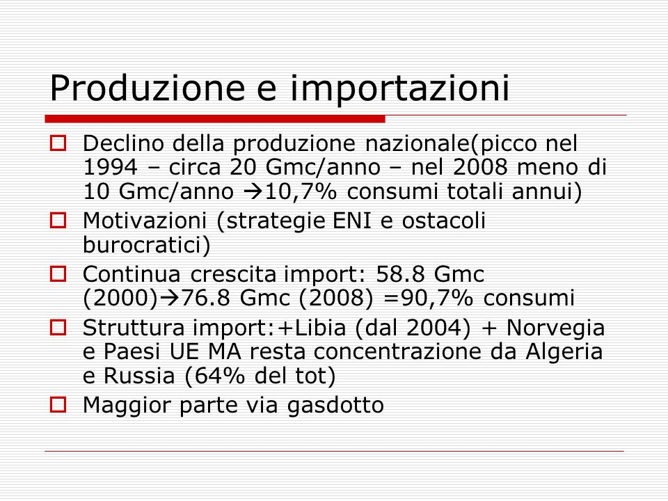 Produzione e importazioni  Declino della produzione nazionale(picco nel 1994 – circa 20 Gmc/anno – nel 2008 meno di 10 Gmc/anno  10,7% consumi totali annui)  Motivazioni (strategie ENI e ostacoli burocratici)  Continua crescita import: 58.8 Gmc (2000)  76.8 Gmc (2008) =90,7% consumi  Struttura import:+Libia (dal 2004) + Norvegia e Paesi UE MA resta concentrazione da Algeria e Russia (64% del tot)  Maggior parte via gasdotto