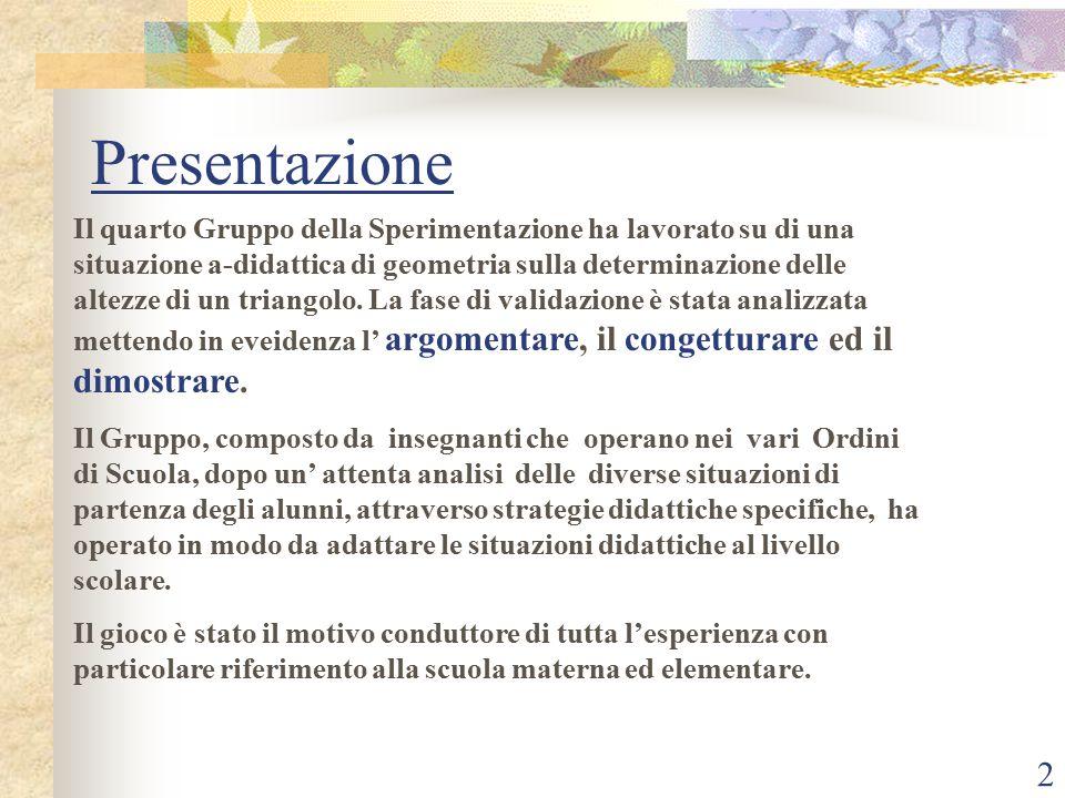 2 Presentazione Il quarto Gruppo della Sperimentazione ha lavorato su di una situazione a-didattica di geometria sulla determinazione delle altezze di un triangolo.