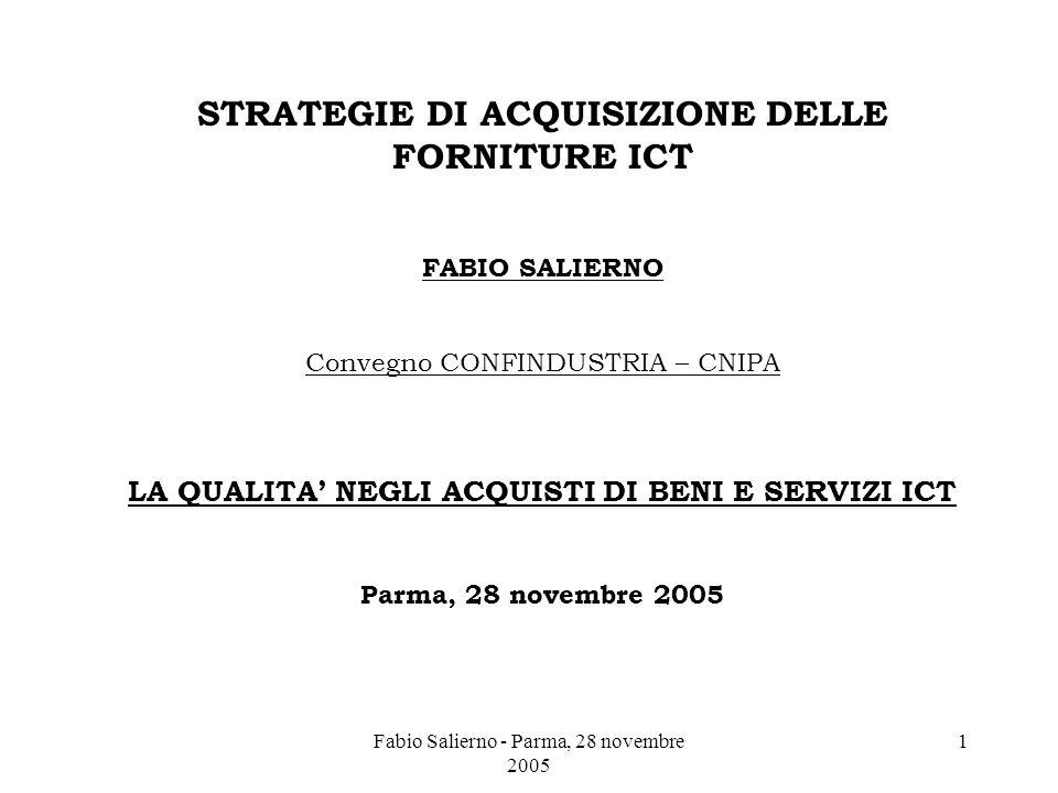 Fabio Salierno - Parma, 28 novembre 2005 1 STRATEGIE DI ACQUISIZIONE DELLE FORNITURE ICT FABIO SALIERNO Convegno CONFINDUSTRIA – CNIPA LA QUALITA' NEGLI ACQUISTI DI BENI E SERVIZI ICT Parma, 28 novembre 2005