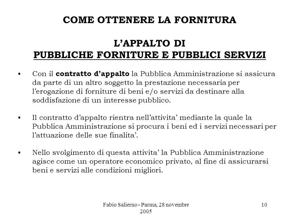 Fabio Salierno - Parma, 28 novembre 2005 10 COME OTTENERE LA FORNITURA L'APPALTO DI PUBBLICHE FORNITURE E PUBBLICI SERVIZI Con il contratto d'appalto la Pubblica Amministrazione si assicura da parte di un altro soggetto la prestazione necessaria per l'erogazione di forniture di beni e/o servizi da destinare alla soddisfazione di un interesse pubblico.