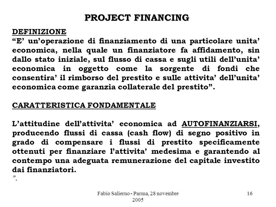 Fabio Salierno - Parma, 28 novembre 2005 16 PROJECT FINANCING DEFINIZIONE E' un'operazione di finanziamento di una particolare unita' economica, nella quale un finanziatore fa affidamento, sin dallo stato iniziale, sul flusso di cassa e sugli utili dell'unita' economica in oggetto come la sorgente di fondi che consentira' il rimborso del prestito e sulle attivita' dell'unita' economica come garanzia collaterale del prestito .