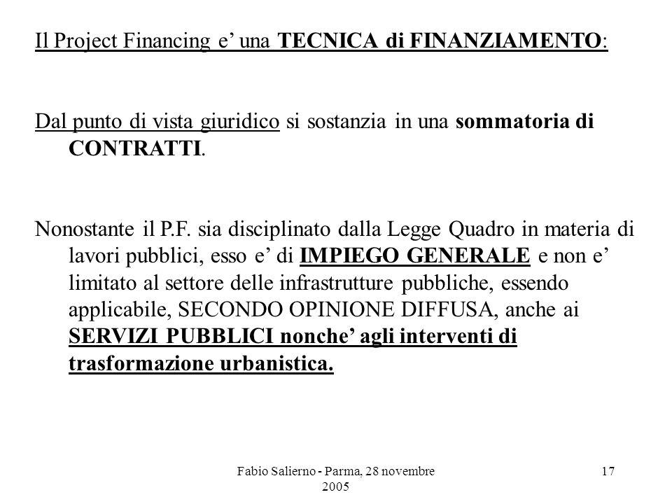 Fabio Salierno - Parma, 28 novembre 2005 17 Il Project Financing e' una TECNICA di FINANZIAMENTO: Dal punto di vista giuridico si sostanzia in una sommatoria di CONTRATTI.