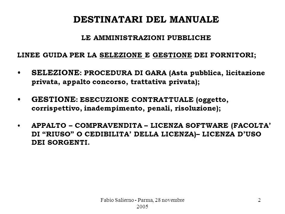 Fabio Salierno - Parma, 28 novembre 2005 2 DESTINATARI DEL MANUALE LE AMMINISTRAZIONI PUBBLICHE LINEE GUIDA PER LA SELEZIONE E GESTIONE DEI FORNITORI; SELEZIONE : PROCEDURA DI GARA (Asta pubblica, licitazione privata, appalto concorso, trattativa privata); GESTIONE : ESECUZIONE CONTRATTUALE (oggetto, corrispettivo, inadempimento, penali, risoluzione); APPALTO – COMPRAVENDITA – LICENZA SOFTWARE (FACOLTA' DI RIUSO O CEDIBILITA' DELLA LICENZA)– LICENZA D'USO DEI SORGENTI.