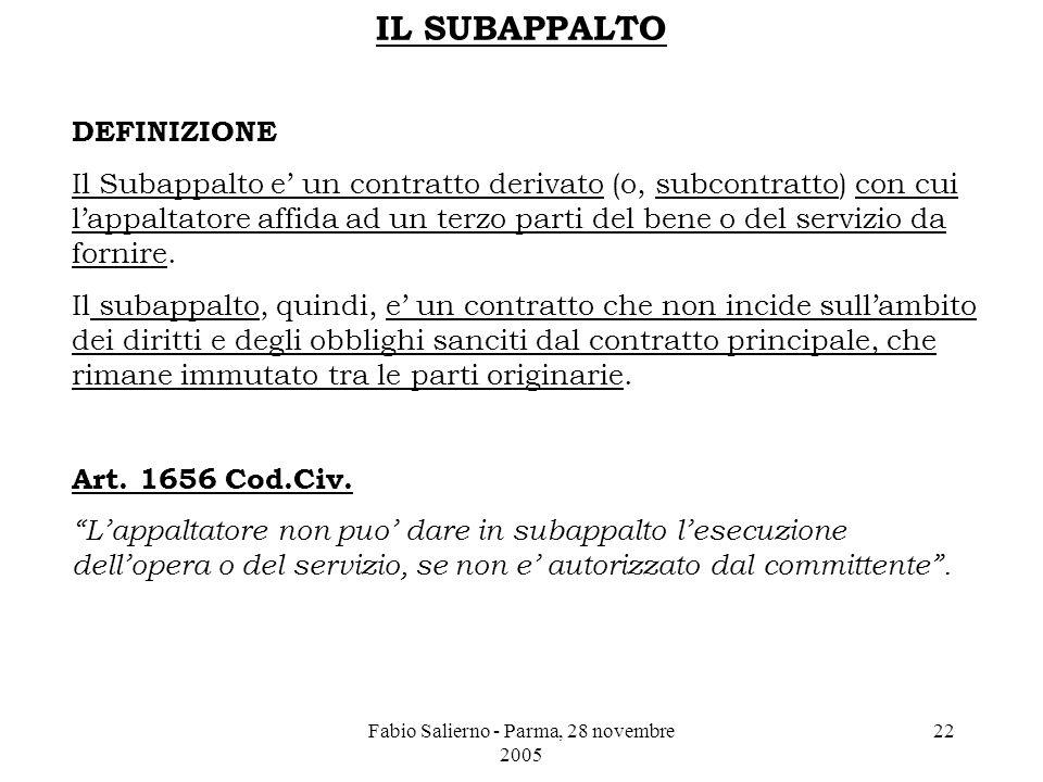Fabio Salierno - Parma, 28 novembre 2005 22 IL SUBAPPALTO DEFINIZIONE Il Subappalto e' un contratto derivato (o, subcontratto) con cui l'appaltatore affida ad un terzo parti del bene o del servizio da fornire.