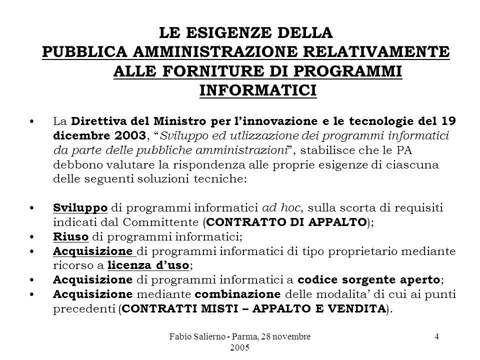 Fabio Salierno - Parma, 28 novembre 2005 4 LE ESIGENZE DELLA PUBBLICA AMMINISTRAZIONE RELATIVAMENTE ALLE FORNITURE DI PROGRAMMI INFORMATICI La Direttiva del Ministro per l'innovazione e le tecnologie del 19 dicembre 2003, Sviluppo ed utlizzazione dei programmi informatici da parte delle pubbliche amministrazioni , stabilisce che le PA debbono valutare la rispondenza alle proprie esigenze di ciascuna delle seguenti soluzioni tecniche: Sviluppo di programmi informatici ad hoc, sulla scorta di requisiti indicati dal Committente ( CONTRATTO DI APPALTO ); Riuso di programmi informatici; Acquisizione di programmi informatici di tipo proprietario mediante ricorso a licenza d'uso ; Acquisizione di programmi informatici a codice sorgente aperto ; Acquisizione mediante combinazione delle modalita' di cui ai punti precedenti ( CONTRATTI MISTI – APPALTO E VENDITA ).
